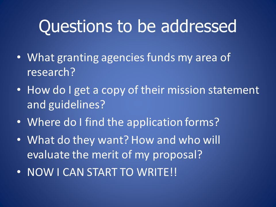 Questions to be addressed What granting agencies funds my area of research? How do I get a copy of their mission statement and guidelines? Where do I