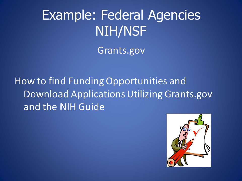 Example: Federal Agencies NIH/NSF Grants.gov How to find Funding Opportunities and Download Applications Utilizing Grants.gov and the NIH Guide