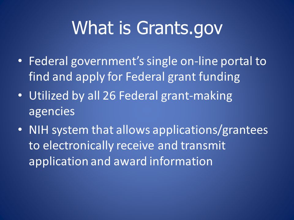 What is Grants.gov Federal government's single on-line portal to find and apply for Federal grant funding Utilized by all 26 Federal grant-making agencies NIH system that allows applications/grantees to electronically receive and transmit application and award information