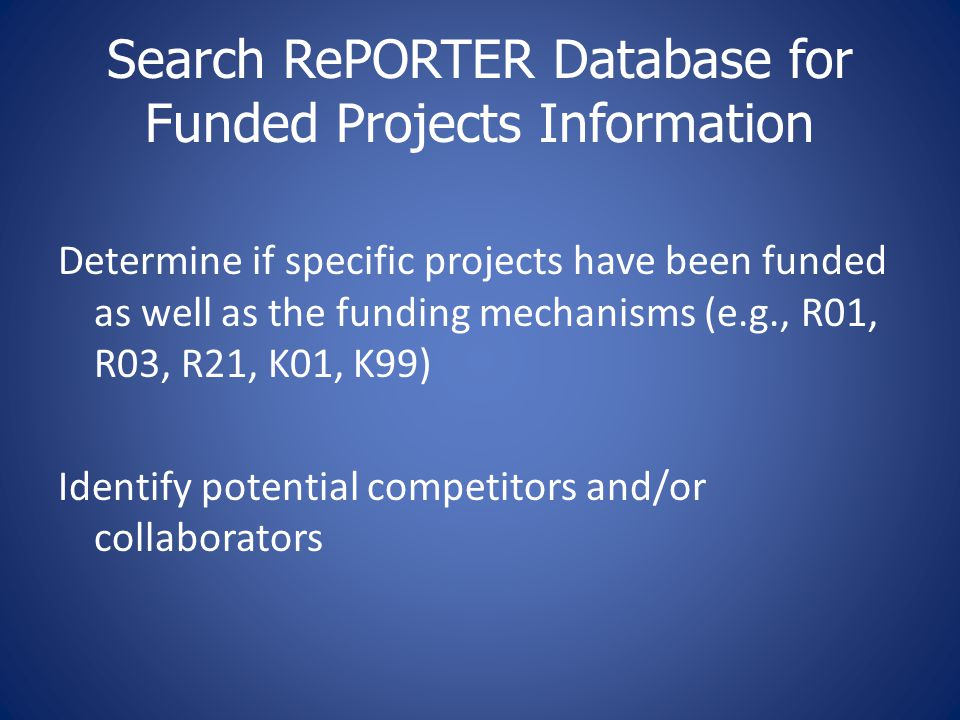 Search RePORTER Database for Funded Projects Information Determine if specific projects have been funded as well as the funding mechanisms (e.g., R01, R03, R21, K01, K99) Identify potential competitors and/or collaborators