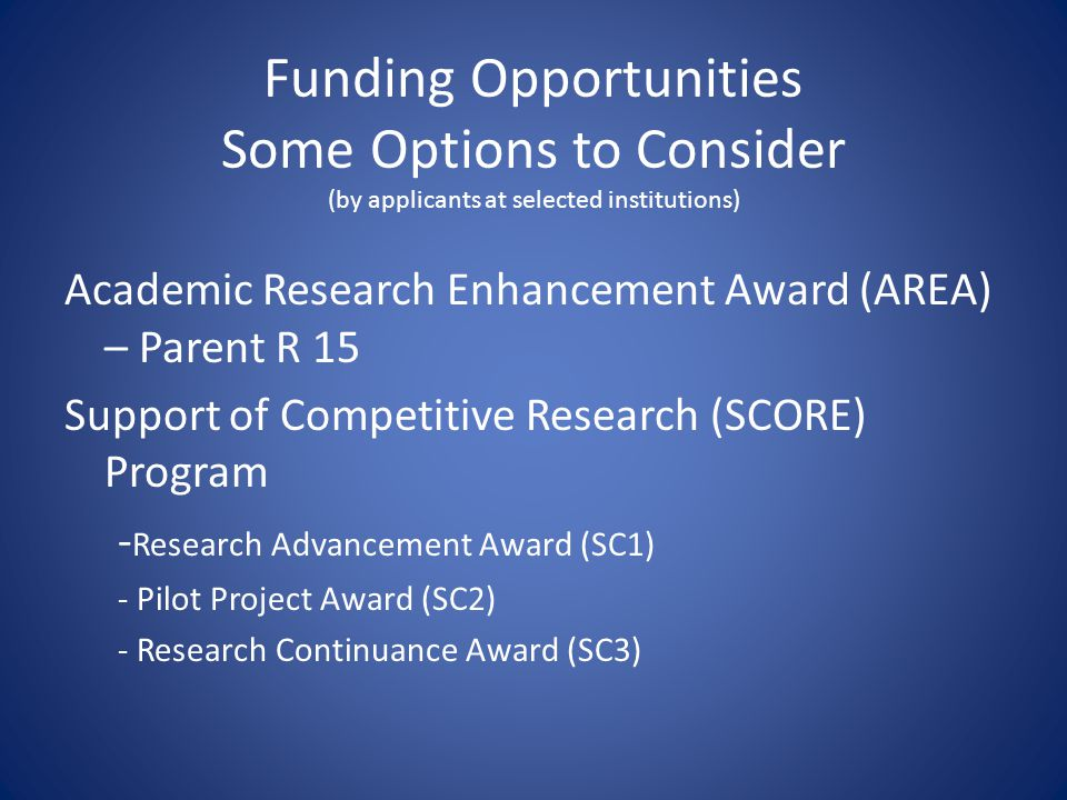 Funding Opportunities Some Options to Consider (by applicants at selected institutions) Academic Research Enhancement Award (AREA) – Parent R 15 Support of Competitive Research (SCORE) Program - Research Advancement Award (SC1) - Pilot Project Award (SC2) - Research Continuance Award (SC3)