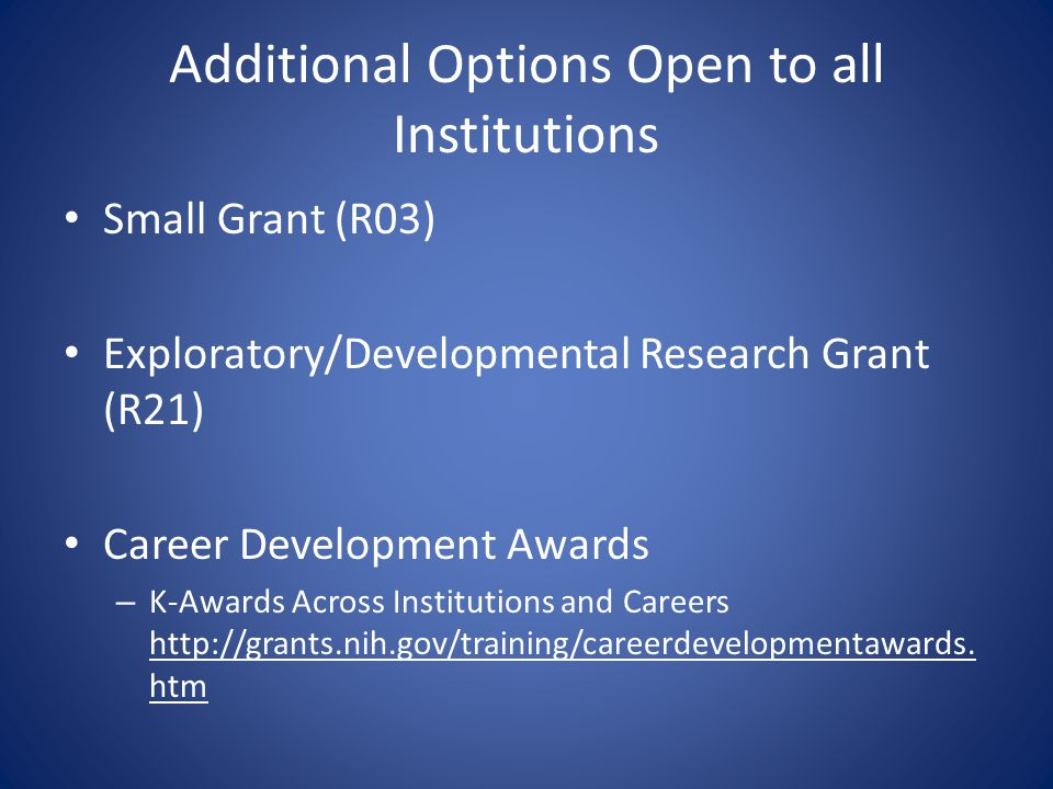Additional Options Open to all Institutions Small Grant (R03) Exploratory/Developmental Research Grant (R21) Career Development Awards – K-Awards Across Institutions and Careers http://grants.nih.gov/training/careerdevelopmentawards.