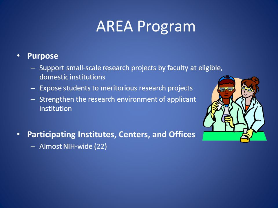 AREA Program Purpose – Support small-scale research projects by faculty at eligible, domestic institutions – Expose students to meritorious research p