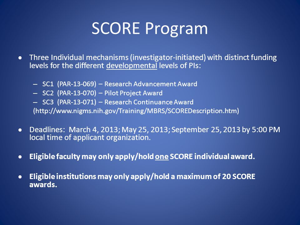 SCORE Program  Three Individual mechanisms (investigator-initiated) with distinct funding levels for the different developmental levels of PIs: – SC1 (PAR-13-069) – Research Advancement Award – SC2 (PAR-13-070) – Pilot Project Award – SC3 (PAR-13-071) – Research Continuance Award (http://www.nigms.nih.gov/Training/MBRS/SCOREDescription.htm)  Deadlines: March 4, 2013; May 25, 2013; September 25, 2013 by 5:00 PM local time of applicant organization.