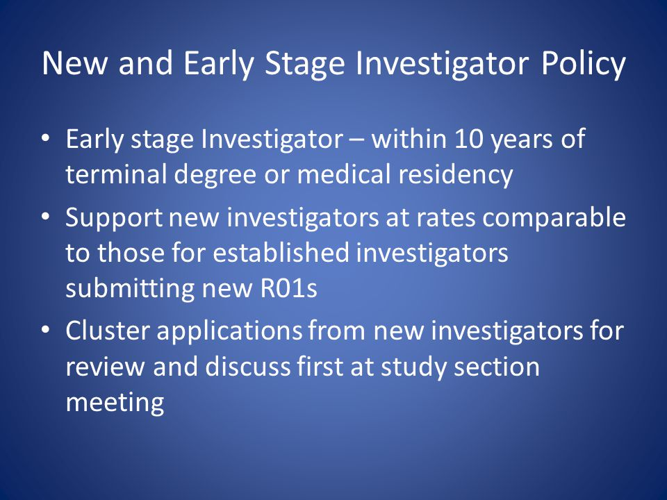 New and Early Stage Investigator Policy Early stage Investigator – within 10 years of terminal degree or medical residency Support new investigators a