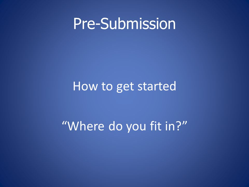 Pre-Submission How to get started Where do you fit in