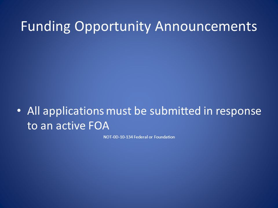 Funding Opportunity Announcements All applications must be submitted in response to an active FOA NOT-0D-10-134 Federal or Foundation