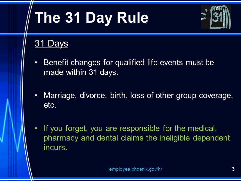 31 Days Benefit changes for qualified life events must be made within 31 days.
