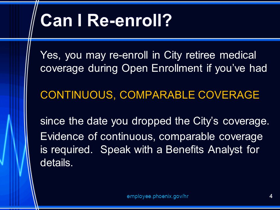 Yes, you may re-enroll in City retiree medical coverage during Open Enrollment if you've had CONTINUOUS, COMPARABLE COVERAGE since the date you dropped the City's coverage.
