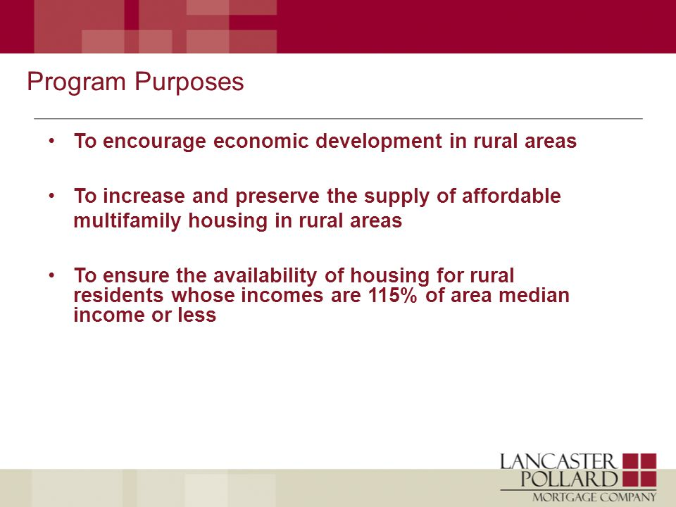 Program Purposes To encourage economic development in rural areas To increase and preserve the supply of affordable multifamily housing in rural areas To ensure the availability of housing for rural residents whose incomes are 115% of area median income or less