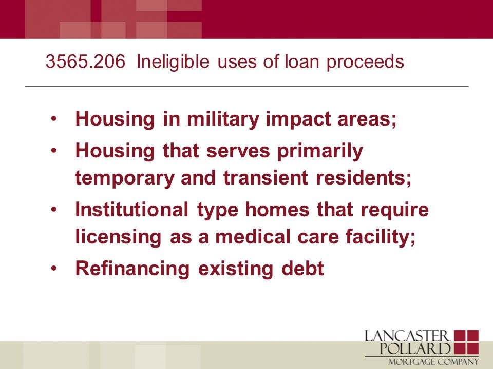 3565.206 Ineligible uses of loan proceeds Housing in military impact areas; Housing that serves primarily temporary and transient residents; Institutional type homes that require licensing as a medical care facility; Refinancing existing debt