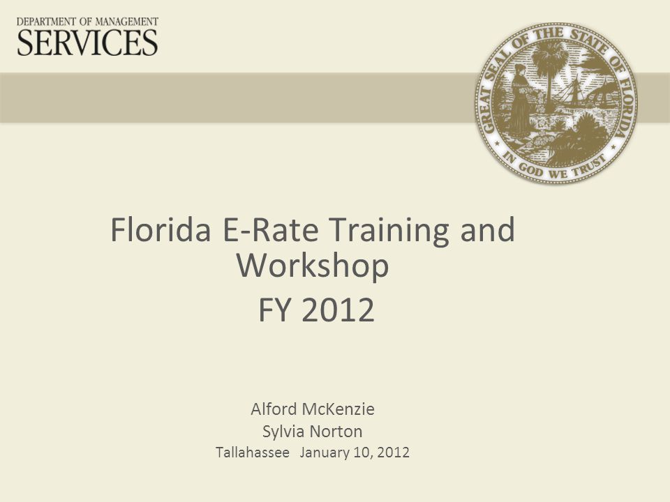 Florida E-Rate Training and Workshop FY 2012 Alford McKenzie Sylvia Norton Tallahassee January 10, 2012