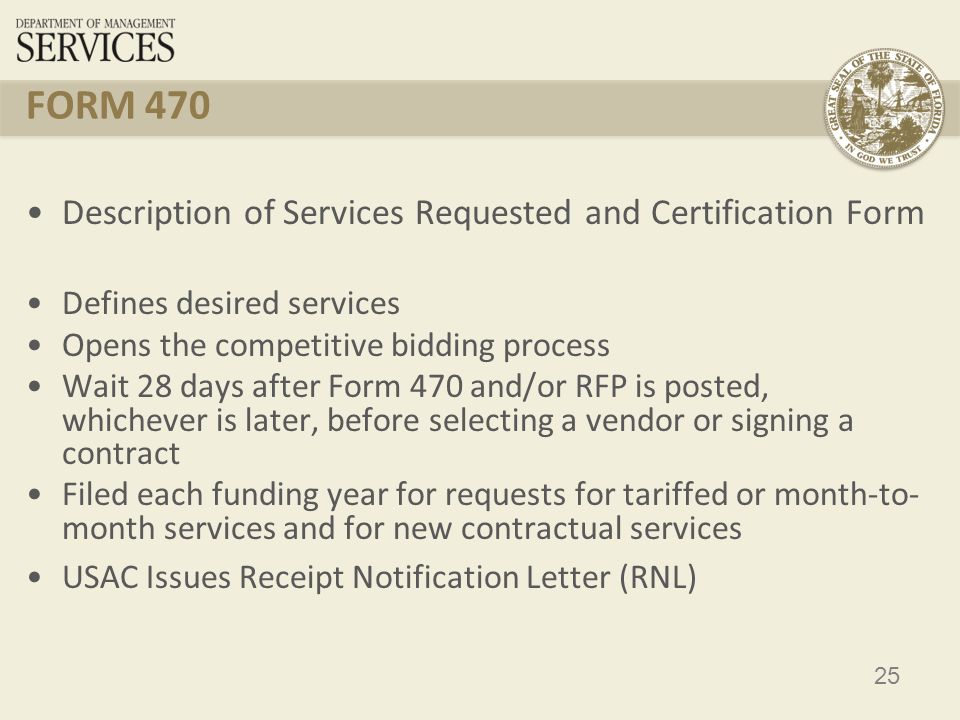25 FORM 470 Description of Services Requested and Certification Form Defines desired services Opens the competitive bidding process Wait 28 days after Form 470 and/or RFP is posted, whichever is later, before selecting a vendor or signing a contract Filed each funding year for requests for tariffed or month-to- month services and for new contractual services USAC Issues Receipt Notification Letter (RNL)