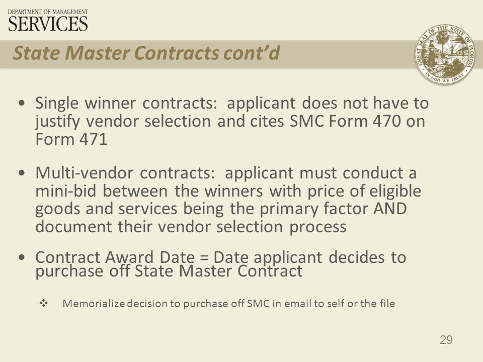 29 State Master Contracts cont'd Single winner contracts: applicant does not have to justify vendor selection and cites SMC Form 470 on Form 471 Multi-vendor contracts: applicant must conduct a mini-bid between the winners with price of eligible goods and services being the primary factor AND document their vendor selection process Contract Award Date = Date applicant decides to purchase off State Master Contract  Memorialize decision to purchase off SMC in email to self or the file