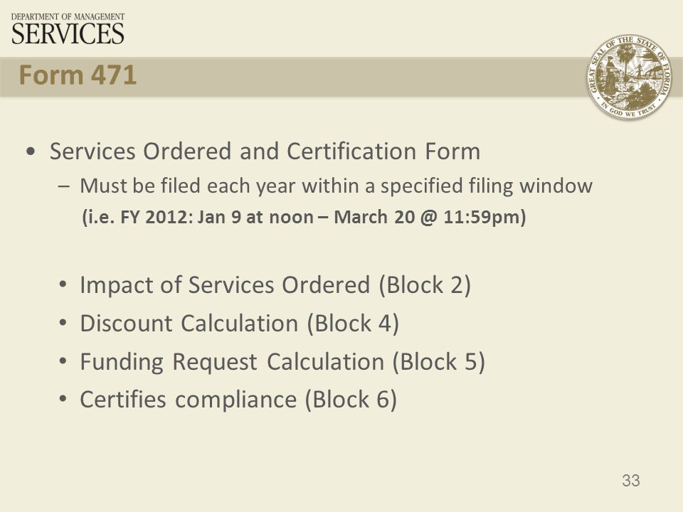 33 Form 471 Services Ordered and Certification Form –Must be filed each year within a specified filing window (i.e.