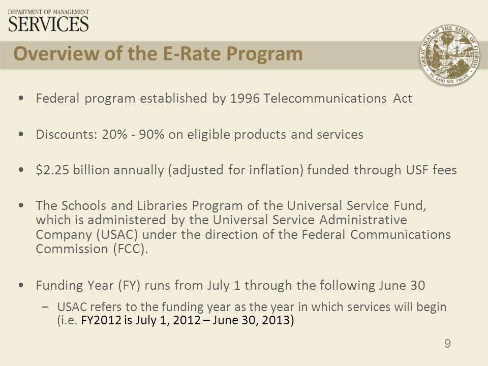 9 Overview of the E-Rate Program Federal program established by 1996 Telecommunications Act Discounts: 20% - 90% on eligible products and services $2.25 billion annually (adjusted for inflation) funded through USF fees The Schools and Libraries Program of the Universal Service Fund, which is administered by the Universal Service Administrative Company (USAC) under the direction of the Federal Communications Commission (FCC).