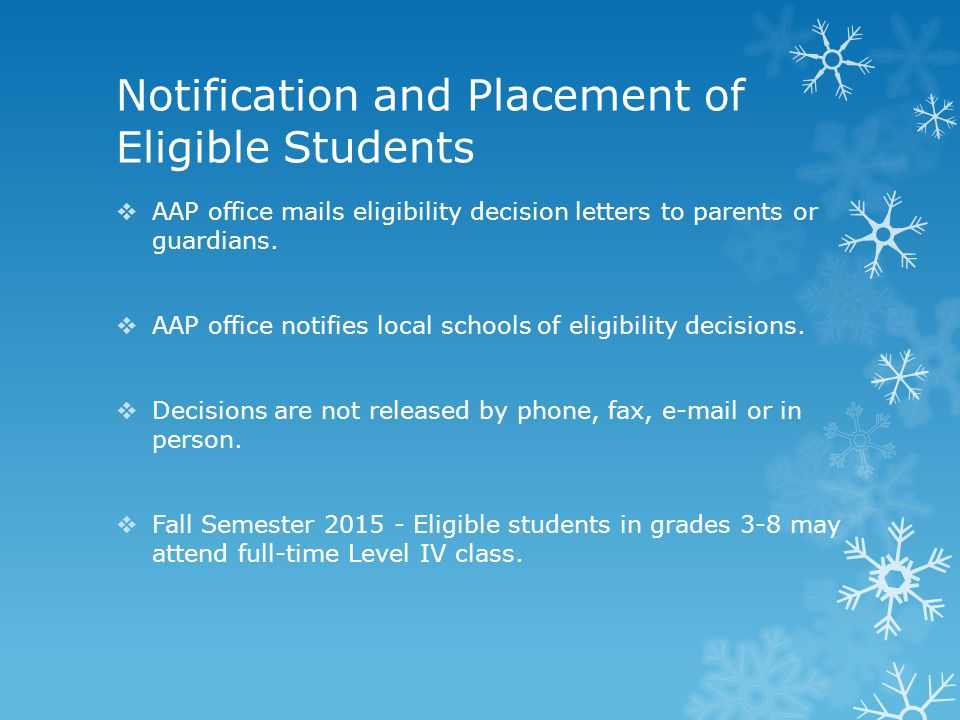 Notification and Placement of Eligible Students  AAP office mails eligibility decision letters to parents or guardians.  AAP office notifies local s