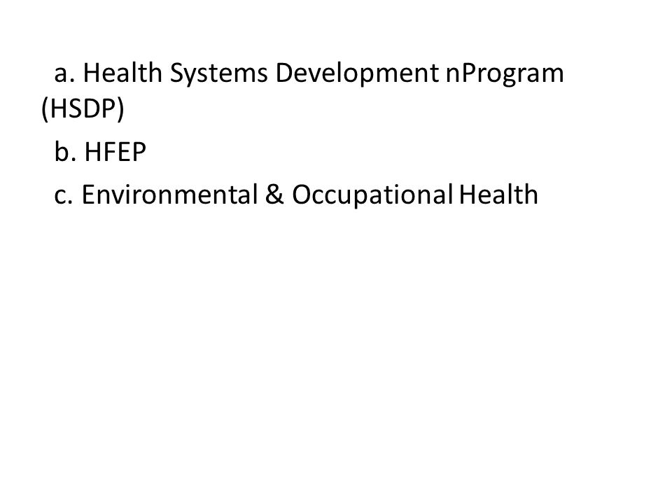 a. Health Systems Development nProgram (HSDP) b. HFEP c. Environmental & Occupational Health