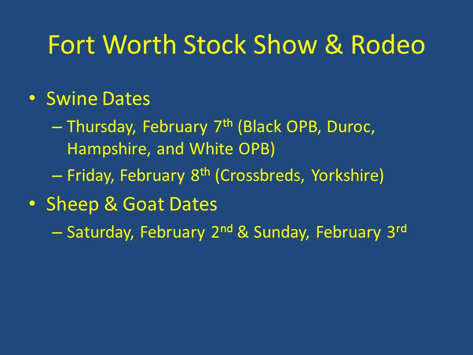 Fort Worth Stock Show & Rodeo Swine Dates – Thursday, February 7 th (Black OPB, Duroc, Hampshire, and White OPB) – Friday, February 8 th (Crossbreds, Yorkshire) Sheep & Goat Dates – Saturday, February 2 nd & Sunday, February 3 rd