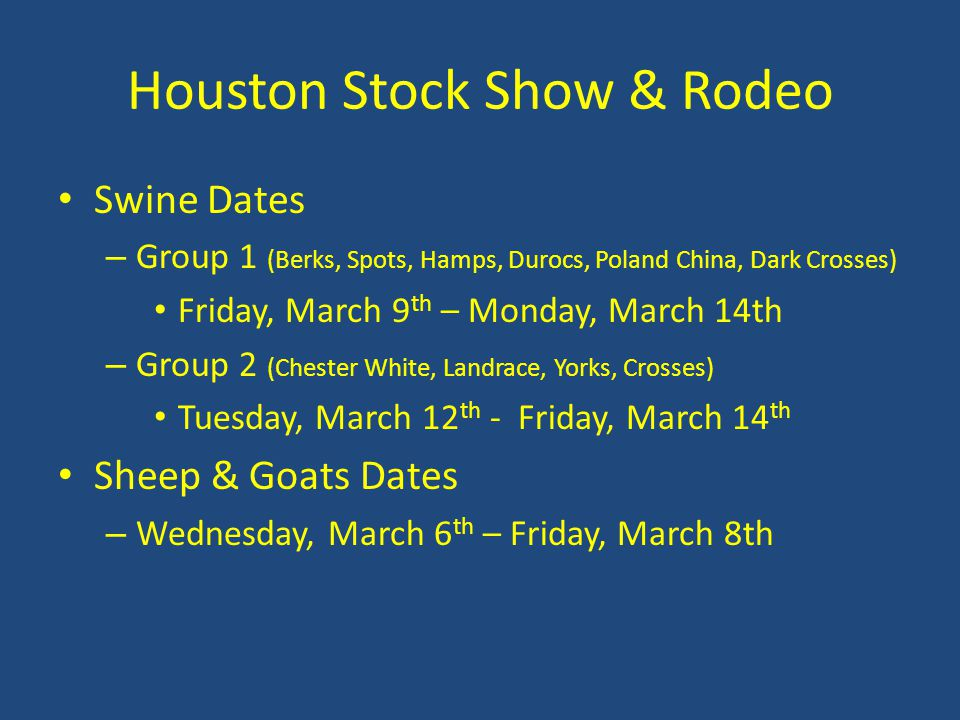 Houston Stock Show & Rodeo Swine Dates – Group 1 (Berks, Spots, Hamps, Durocs, Poland China, Dark Crosses) Friday, March 9 th – Monday, March 14th – Group 2 (Chester White, Landrace, Yorks, Crosses) Tuesday, March 12 th - Friday, March 14 th Sheep & Goats Dates – Wednesday, March 6 th – Friday, March 8th