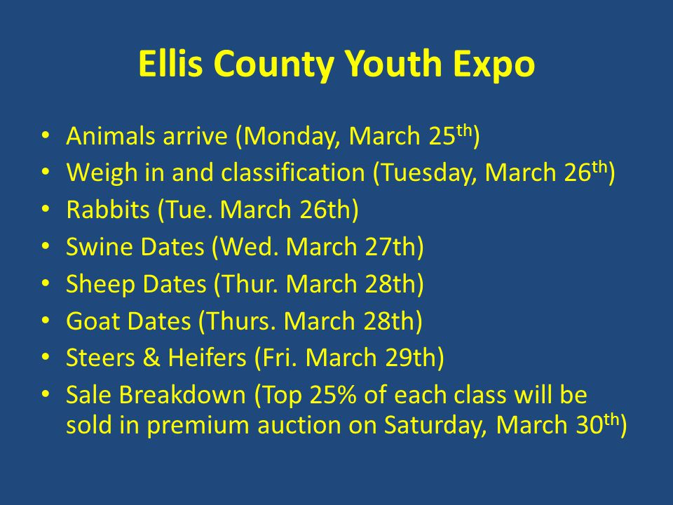 Ellis County Youth Expo Animals arrive (Monday, March 25 th ) Weigh in and classification (Tuesday, March 26 th ) Rabbits (Tue.