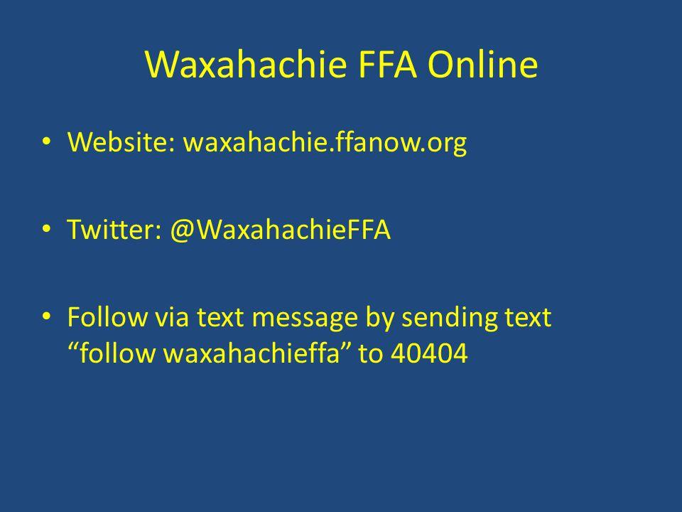 Waxahachie FFA Online Website: waxahachie.ffanow.org Twitter: @WaxahachieFFA Follow via text message by sending text follow waxahachieffa to 40404