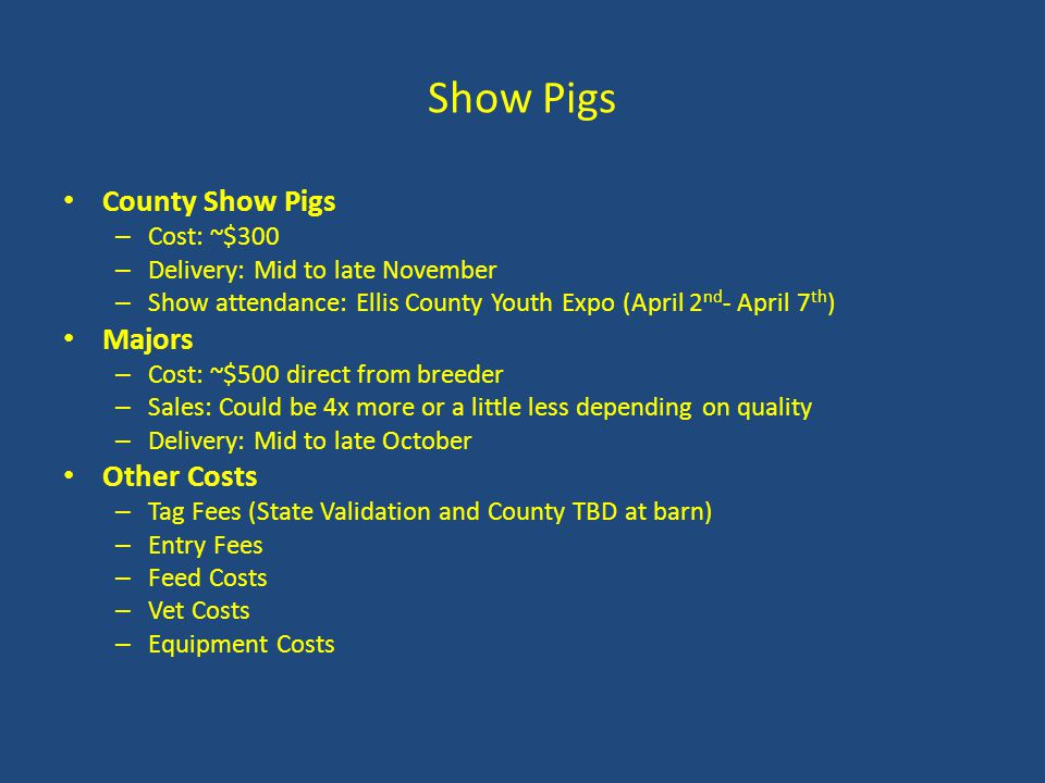 Show Pigs County Show Pigs – Cost: ~$300 – Delivery: Mid to late November – Show attendance: Ellis County Youth Expo (April 2 nd - April 7 th ) Majors – Cost: ~$500 direct from breeder – Sales: Could be 4x more or a little less depending on quality – Delivery: Mid to late October Other Costs – Tag Fees (State Validation and County TBD at barn) – Entry Fees – Feed Costs – Vet Costs – Equipment Costs