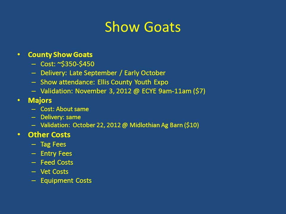 Show Goats County Show Goats – Cost: ~$350-$450 – Delivery: Late September / Early October – Show attendance: Ellis County Youth Expo – Validation: November 3, 2012 @ ECYE 9am-11am ($7) Majors – Cost: About same – Delivery: same – Validation: October 22, 2012 @ Midlothian Ag Barn ($10) Other Costs – Tag Fees – Entry Fees – Feed Costs – Vet Costs – Equipment Costs