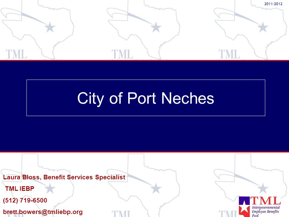 City of Port Neches Laura Bloss, Benefit Services Specialist TML IEBP (512) 719-6500 brett.bowers@tmliebp.org 2011-2012