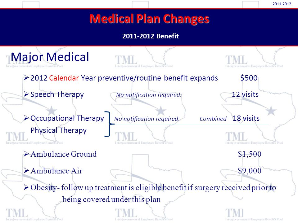 Major Medical Medical Plan Changes Medical Plan Changes 2011-2012 Benefit 2011-2012   2012 Calendar Year preventive/routine benefit expands $500   Speech Therapy No notification required: 12 visits   Occupational Therapy No notification required: Combined 18 visits Physical Therapy   Ambulance Ground $1,500   Ambulance Air $9,000   Obesity- follow up treatment is eligible benefit if surgery received prior to being covered under this plan