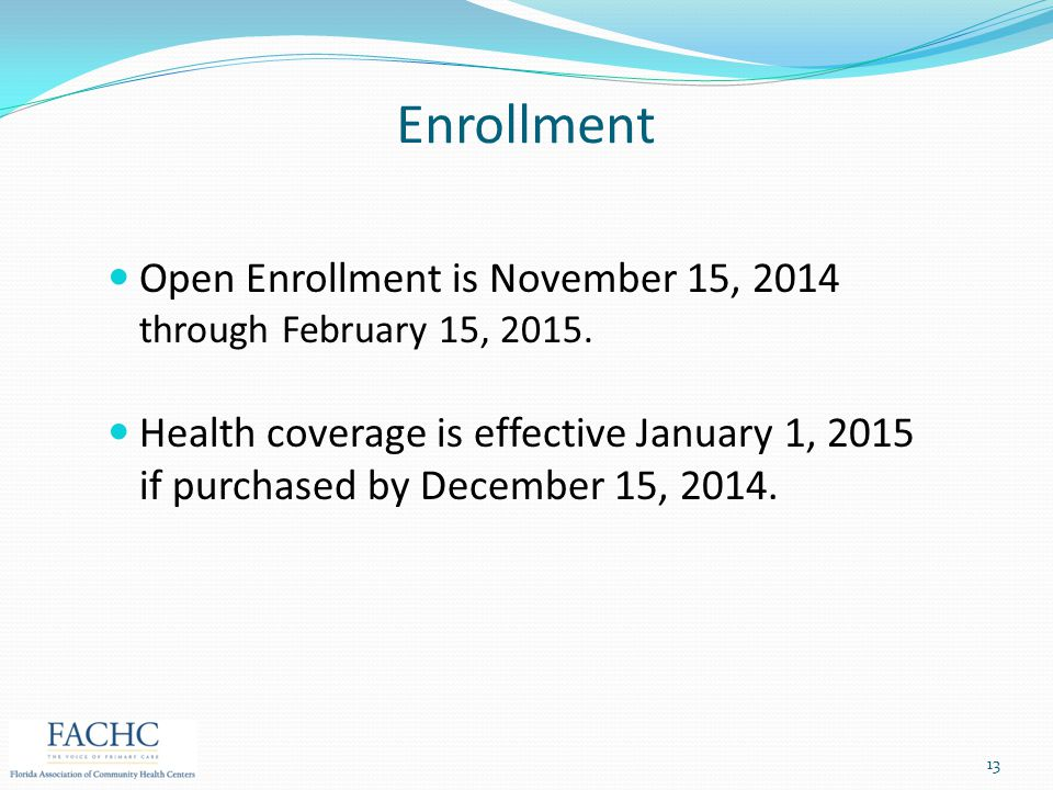 Enrollment Open Enrollment is November 15, 2014 through February 15, 2015. Health coverage is effective January 1, 2015 if purchased by December 15, 2