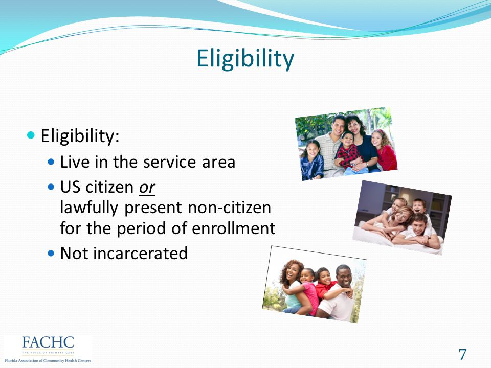 Eligibility Eligibility: Live in the service area US citizen or lawfully present non-citizen for the period of enrollment Not incarcerated 7