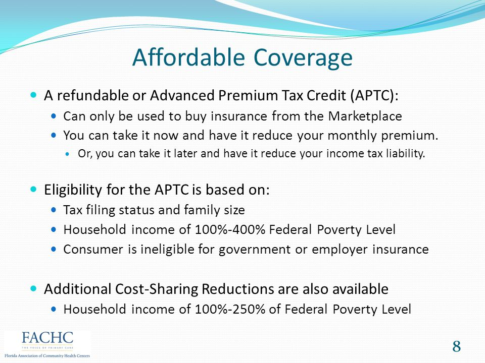 Affordable Coverage A refundable or Advanced Premium Tax Credit (APTC): Can only be used to buy insurance from the Marketplace You can take it now and
