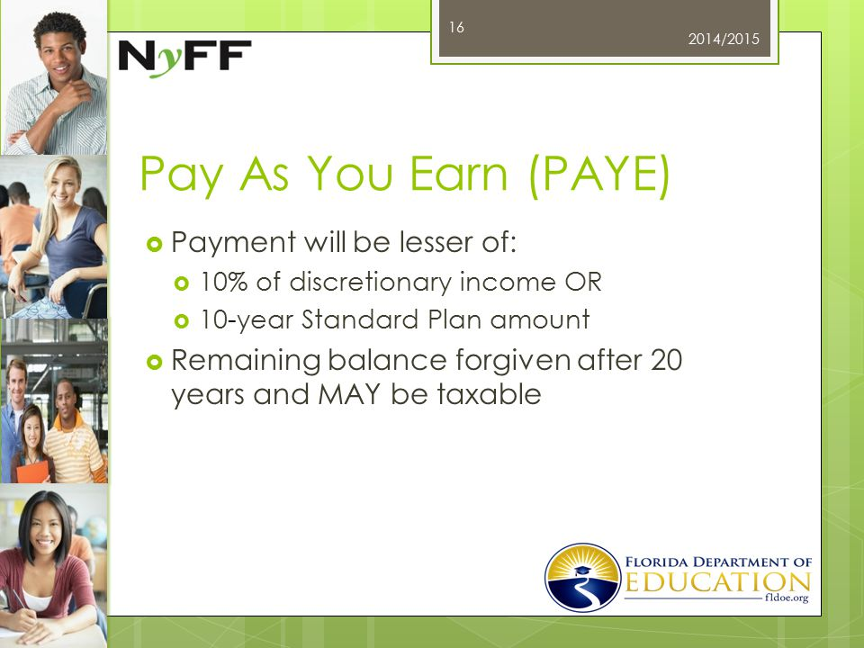 Pay As You Earn (PAYE)  Payment will be lesser of:  10% of discretionary income OR  10-year Standard Plan amount  Remaining balance forgiven after 20 years and MAY be taxable 2014/2015 16