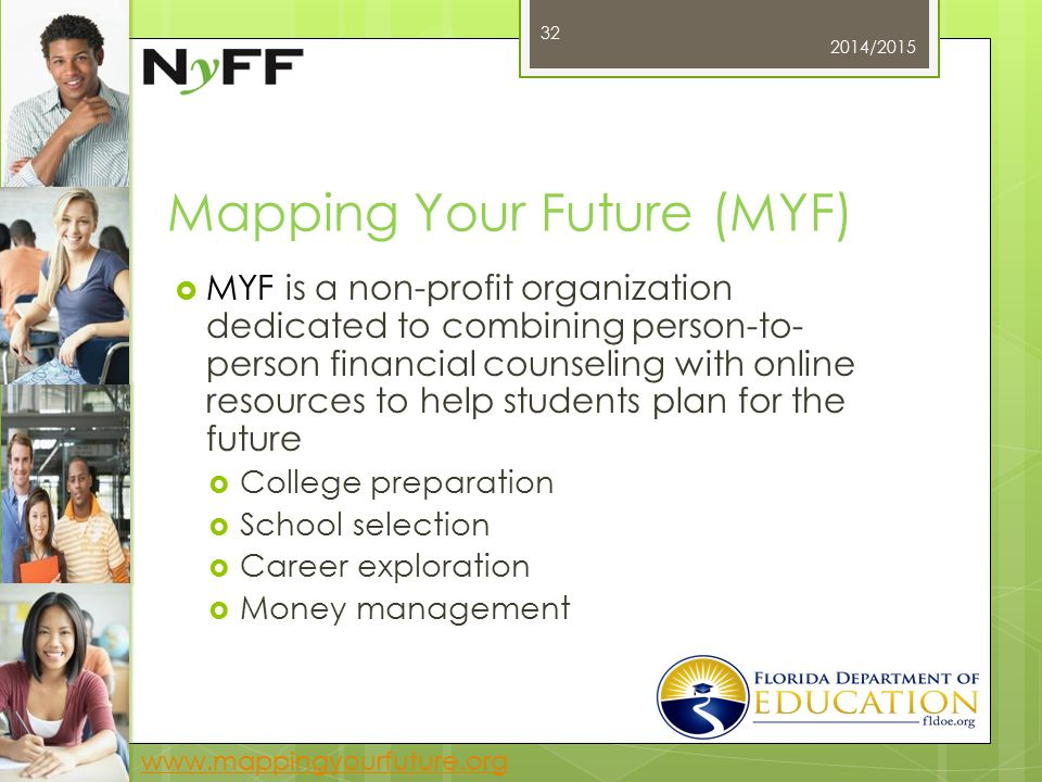 Mapping Your Future (MYF)  MYF is a non-profit organization dedicated to combining person-to- person financial counseling with online resources to help students plan for the future  College preparation  School selection  Career exploration  Money management 2014/2015 32 www.mappingyourfuture.org