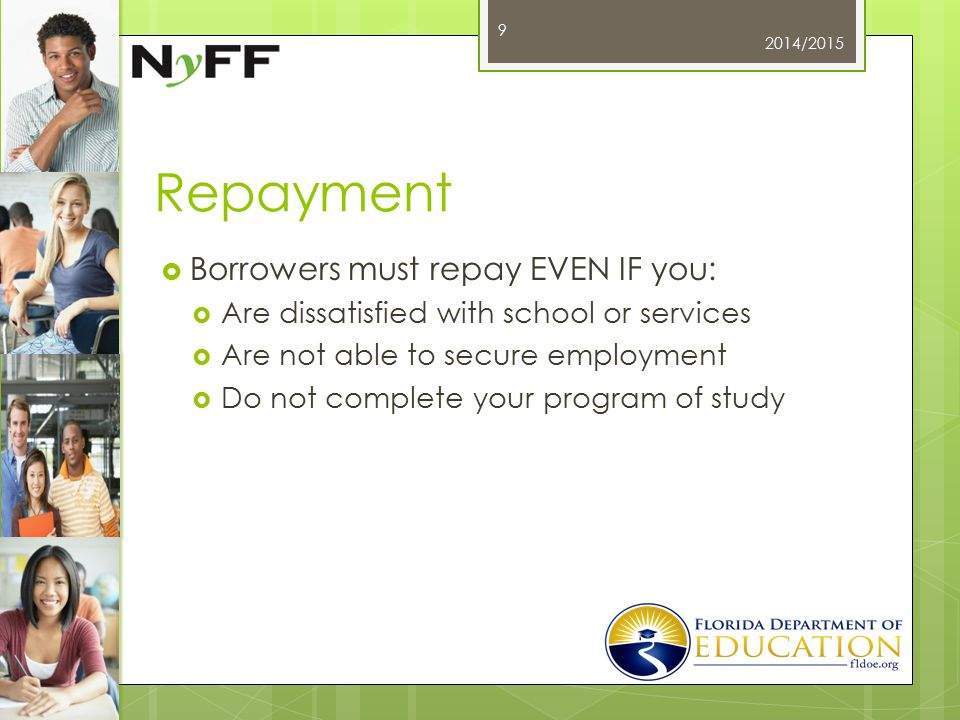 Repayment  Borrowers must repay EVEN IF you:  Are dissatisfied with school or services  Are not able to secure employment  Do not complete your program of study 2014/2015 9