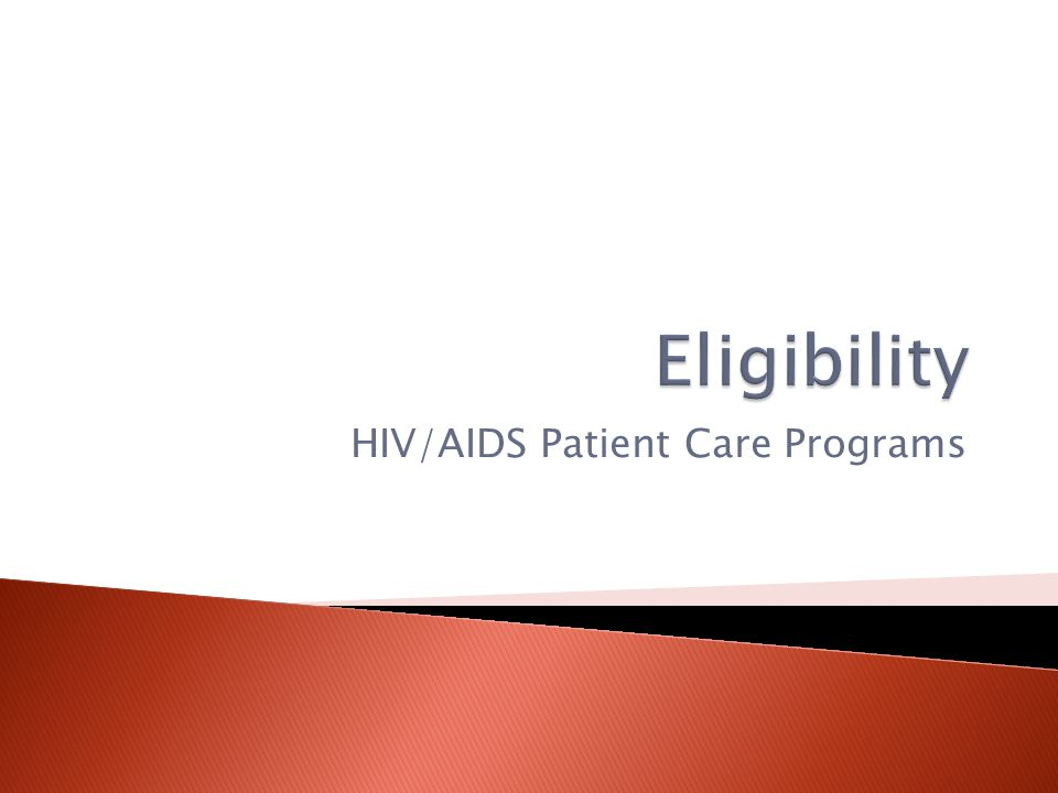  The eligibility process is required for the following Patient Care Programs:  Ryan White Part B Program  AIDS Drug Assistance Program (ADAP)  AIDS Insurance Continuation Program (AICP)  State HOPWA (Housing Opportunities for Persons with AIDS)  County Health Departments HIV/AIDS Programs (DOH)