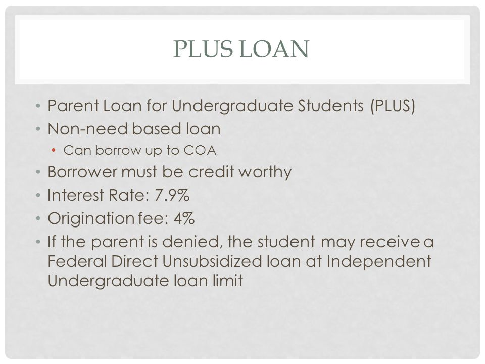 PLUS LOAN Parent Loan for Undergraduate Students (PLUS) Non-need based loan Can borrow up to COA Borrower must be credit worthy Interest Rate: 7.9% Origination fee: 4% If the parent is denied, the student may receive a Federal Direct Unsubsidized loan at Independent Undergraduate loan limit