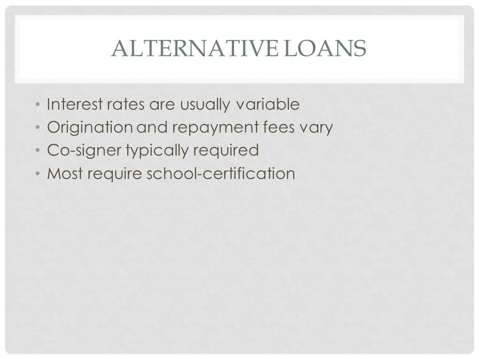 ALTERNATIVE LOANS Interest rates are usually variable Origination and repayment fees vary Co-signer typically required Most require school-certification
