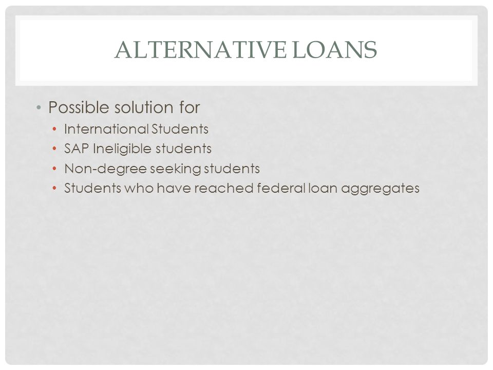 ALTERNATIVE LOANS Possible solution for International Students SAP Ineligible students Non-degree seeking students Students who have reached federal loan aggregates