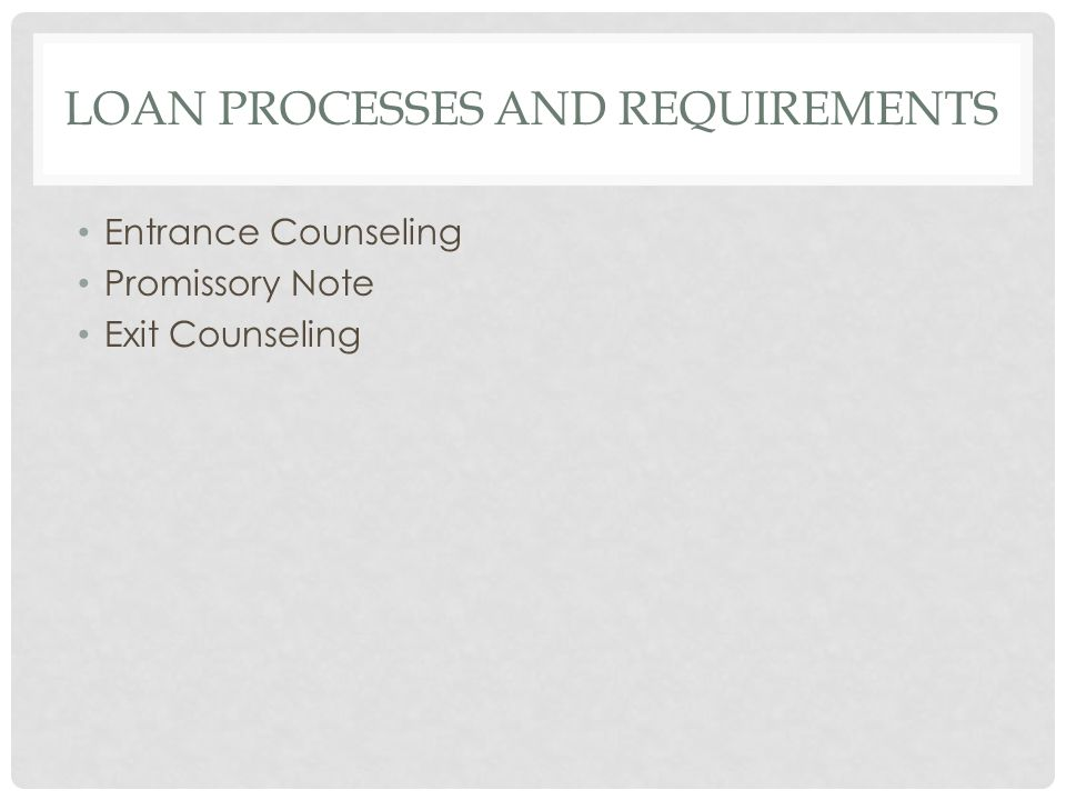LOAN PROCESSES AND REQUIREMENTS Entrance Counseling Promissory Note Exit Counseling