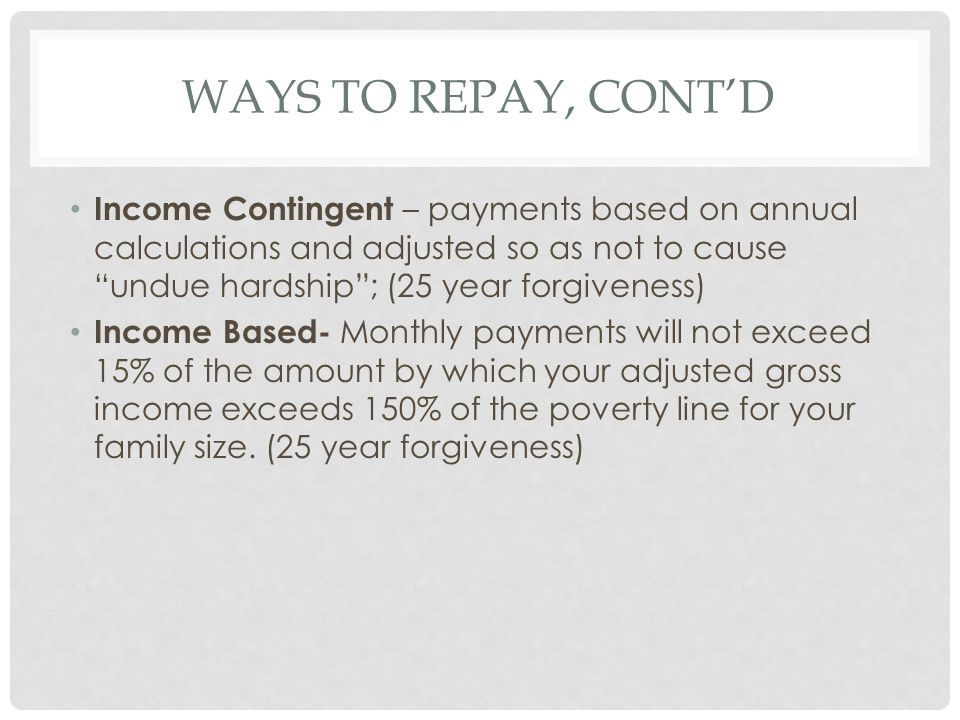 WAYS TO REPAY, CONT'D Income Contingent – payments based on annual calculations and adjusted so as not to cause undue hardship ; (25 year forgiveness) Income Based- Monthly payments will not exceed 15% of the amount by which your adjusted gross income exceeds 150% of the poverty line for your family size.