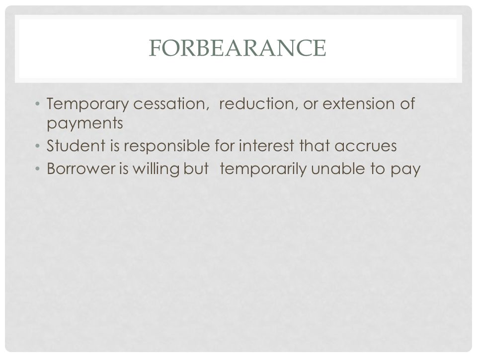 FORBEARANCE Temporary cessation, reduction, or extension of payments Student is responsible for interest that accrues Borrower is willing but temporarily unable to pay