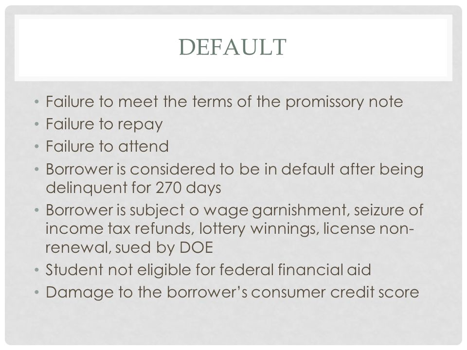 DEFAULT Failure to meet the terms of the promissory note Failure to repay Failure to attend Borrower is considered to be in default after being delinquent for 270 days Borrower is subject o wage garnishment, seizure of income tax refunds, lottery winnings, license non- renewal, sued by DOE Student not eligible for federal financial aid Damage to the borrower's consumer credit score