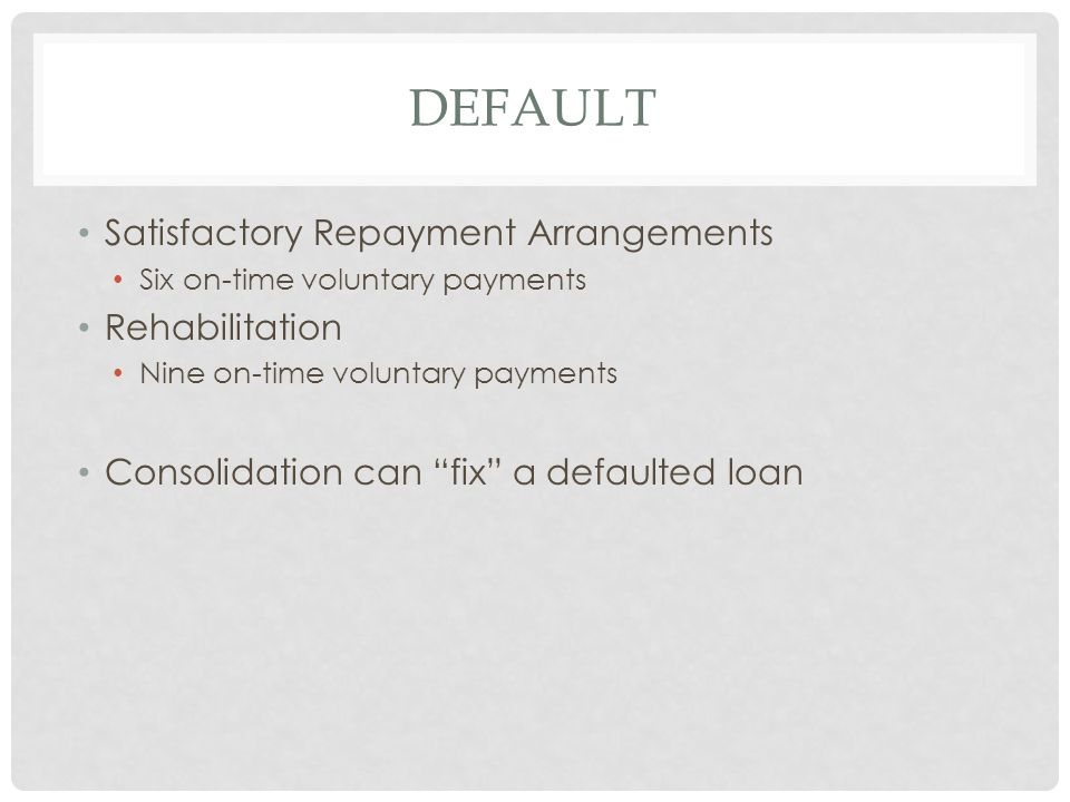 DEFAULT Satisfactory Repayment Arrangements Six on-time voluntary payments Rehabilitation Nine on-time voluntary payments Consolidation can fix a defaulted loan