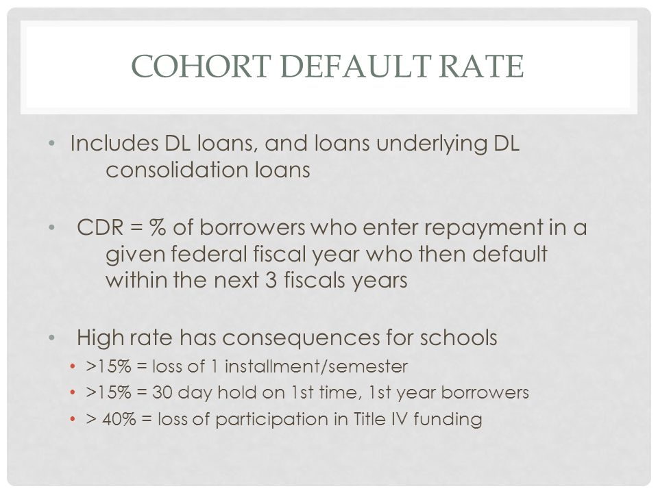 COHORT DEFAULT RATE Includes DL loans, and loans underlying DL consolidation loans CDR = % of borrowers who enter repayment in a given federal fiscal year who then default within the next 3 fiscals years High rate has consequences for schools >15% = loss of 1 installment/semester >15% = 30 day hold on 1st time, 1st year borrowers > 40% = loss of participation in Title IV funding