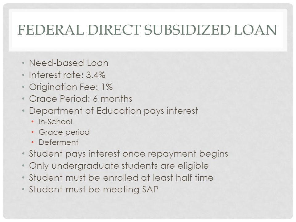 FEDERAL DIRECT SUBSIDIZED LOAN Need-based Loan Interest rate: 3.4% Origination Fee: 1% Grace Period: 6 months Department of Education pays interest In-School Grace period Deferment Student pays interest once repayment begins Only undergraduate students are eligible Student must be enrolled at least half time Student must be meeting SAP