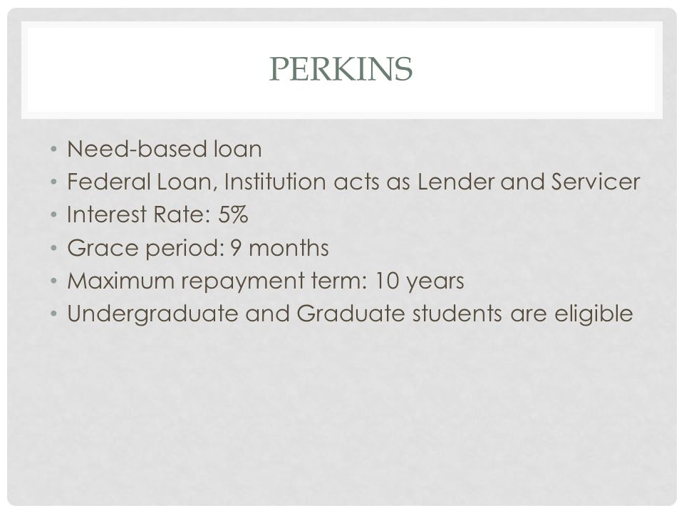 PERKINS Need-based loan Federal Loan, Institution acts as Lender and Servicer Interest Rate: 5% Grace period: 9 months Maximum repayment term: 10 years Undergraduate and Graduate students are eligible