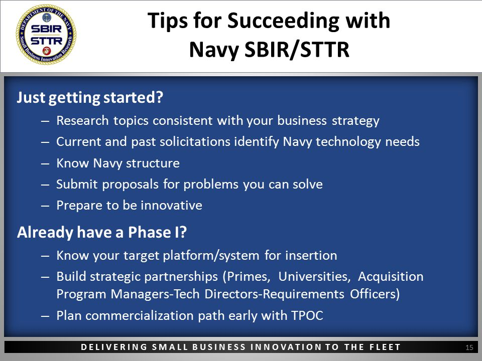 DELIVERING SMALL BUSINESS INNOVATION TO THE FLEET Tips for Succeeding with Navy SBIR/STTR Just getting started? – Research topics consistent with your