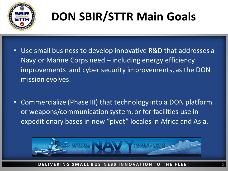 DELIVERING SMALL BUSINESS INNOVATION TO THE FLEET DON SBIR/STTR Main Goals Use small business to develop innovative R&D that addresses a Navy or Marin